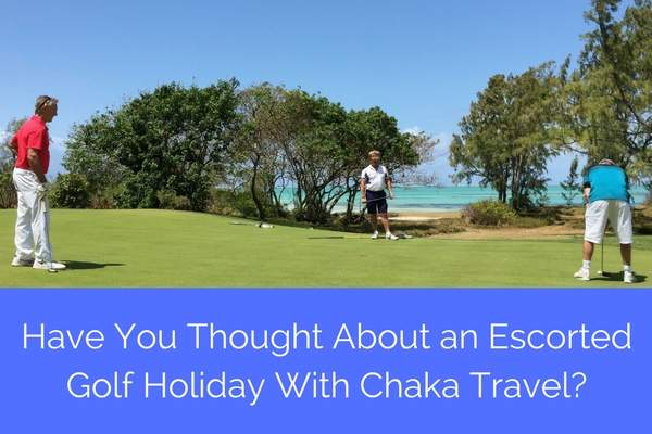 Have You Thought About an Escorted Golf Holiday with Chaka Travel?